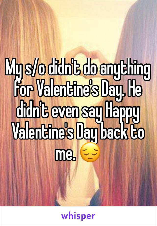 My s/o didn't do anything for Valentine's Day. He didn't even say Happy Valentine's Day back to me. 😔