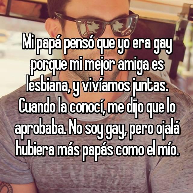 Mi papá pensó que yo era gay porque mi mejor amiga es lesbiana, y vivíamos juntas. Cuando la conocí, me dijo que lo aprobaba. No soy gay, pero ojalá hubiera más papás como el mío.