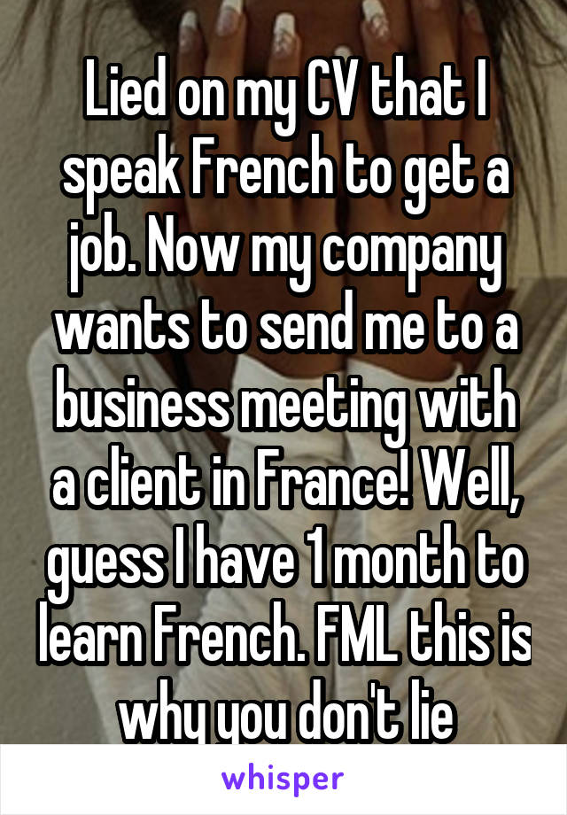 Lied on my CV that I speak French to get a job. Now my company wants to send me to a business meeting with a client in France! Well, guess I have 1 month to learn French. FML this is why you don't lie