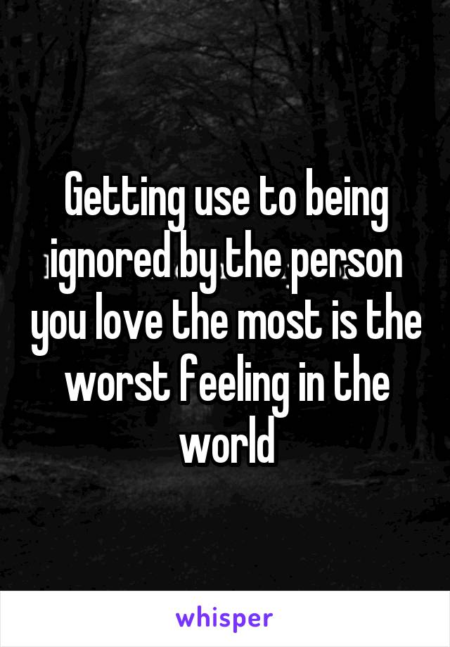 Getting use to being ignored by the person you love the most