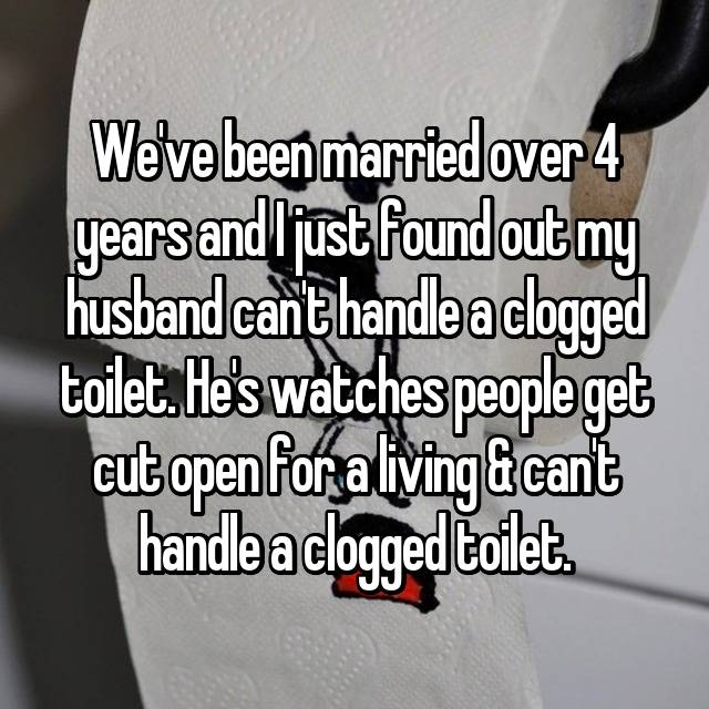 We've been married over 4 years and I just found out my husband can't handle a clogged toilet. He's watches people get cut open for a living & can't handle a clogged toilet.