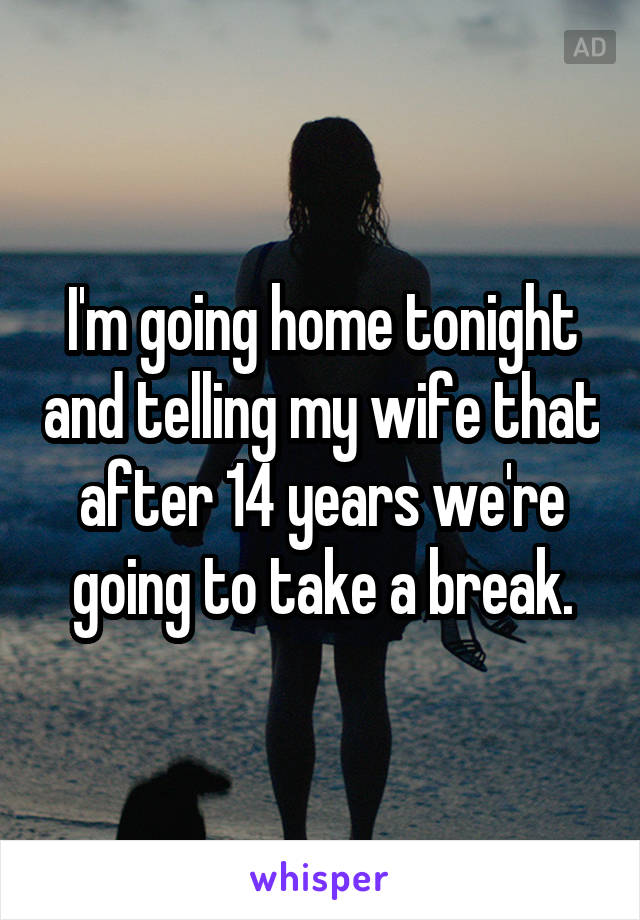 I'm going home tonight and telling my wife that after 14 years we're going to take a break.