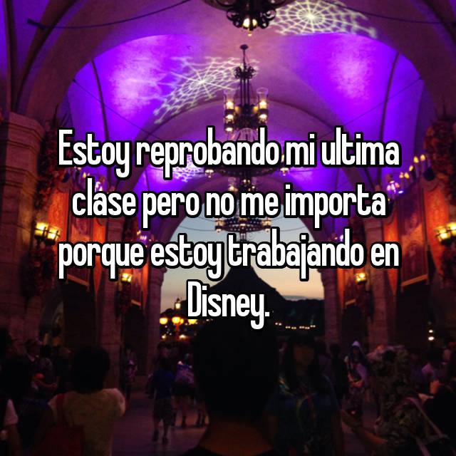 Estoy reprobando mi ultima clase pero no me importa porque estoy trabajando en Disney.