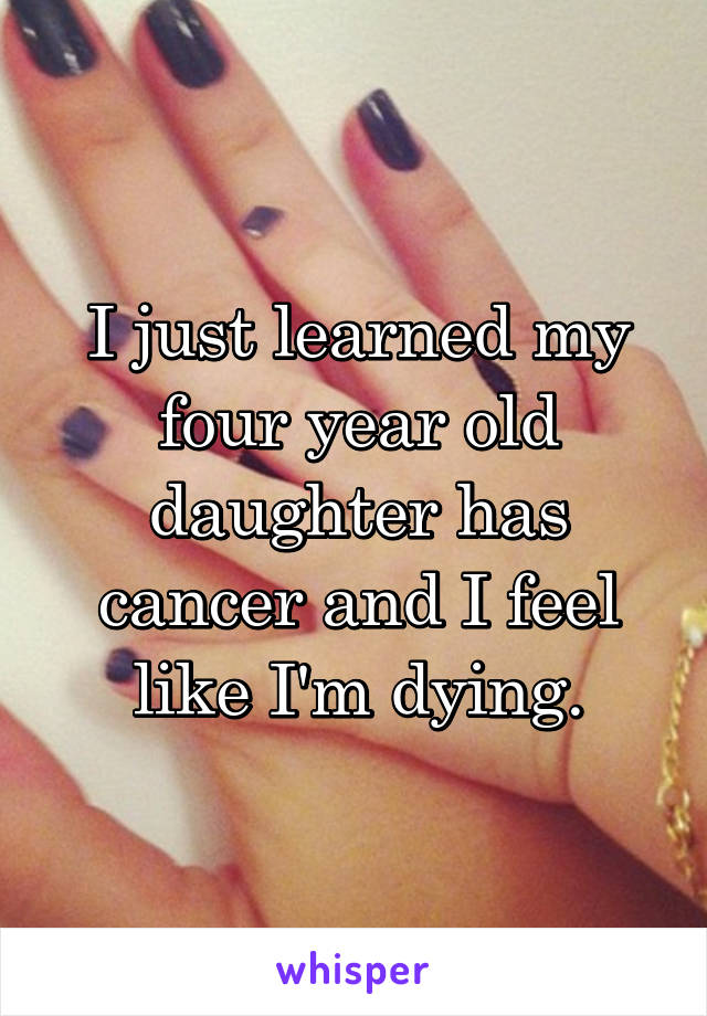 I just learned my four year old daughter has cancer and I feel like I'm dying.