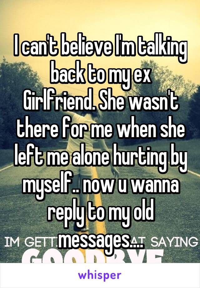I can't believe I'm talking back to my ex Girlfriend  She