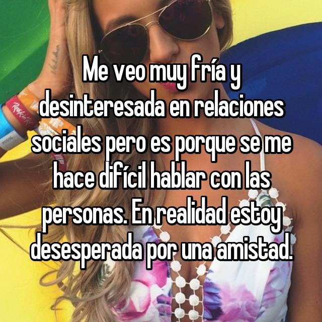 Me veo muy fría y desinteresada en relaciones sociales pero es porque se me hace difícil hablar con las personas. En realidad estoy desesperada por una amistad.