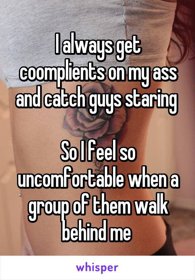 I always get coomplients on my ass and catch guys staring So