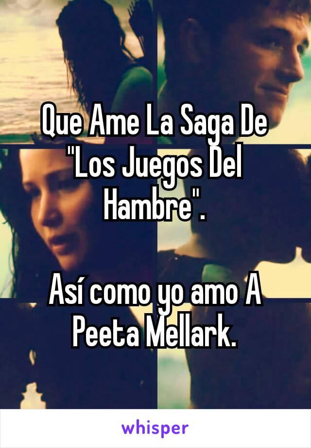"""Que Ame La Saga De """"Los Juegos Del Hambre"""".  Así como yo amo A Peeta Mellark."""