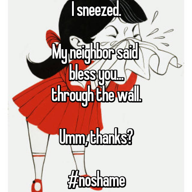 I sneezed.  My neighbor said  bless you... through the wall.  Umm, thanks?  #noshame