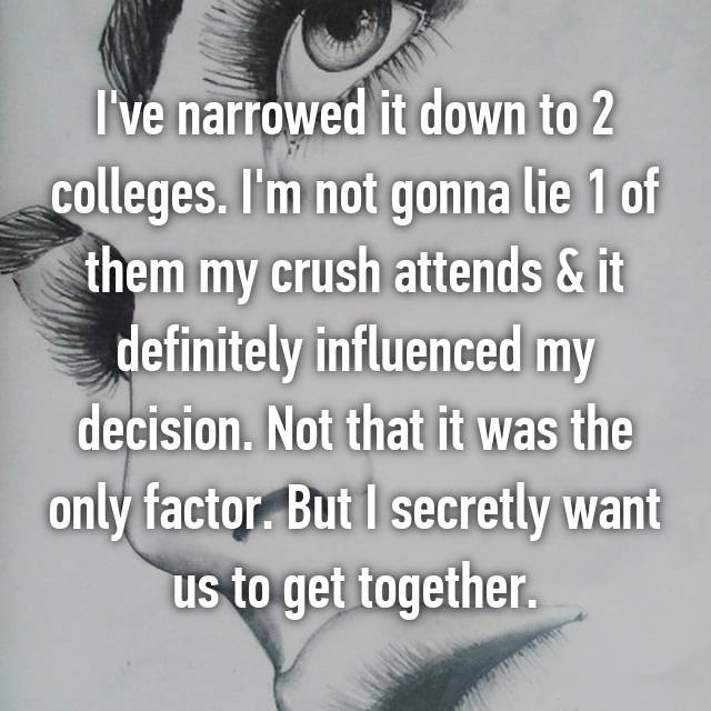 I've narrowed it down to 2 colleges. I'm not gonna lie 1 of them my crush attends & it definitely influenced my decision. Not that it was the only factor. But I secretly want us to get together.