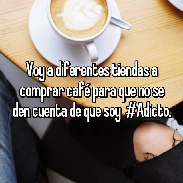 Voy a diferentes tiendas a comprar café para que no se den cuenta de que soy  #Adicto.