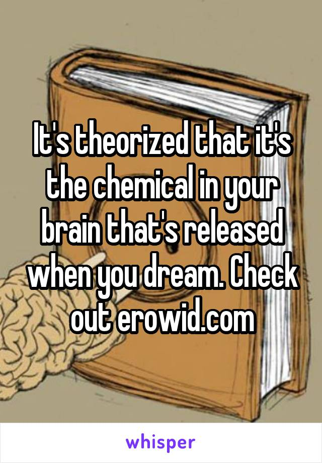 It's theorized that it's the chemical in your brain that's