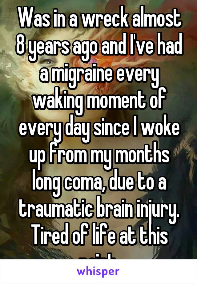 Was in a wreck almost 8 years ago and I've had a migraine every waking moment of every day since I woke up from my months long coma, due to a traumatic brain injury. Tired of life at this point.