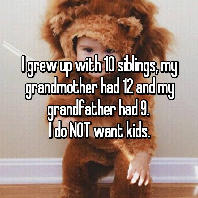 I grew up with 10 siblings, my grandmother had 12 and my grandfather had 9.  I do NOT want kids.