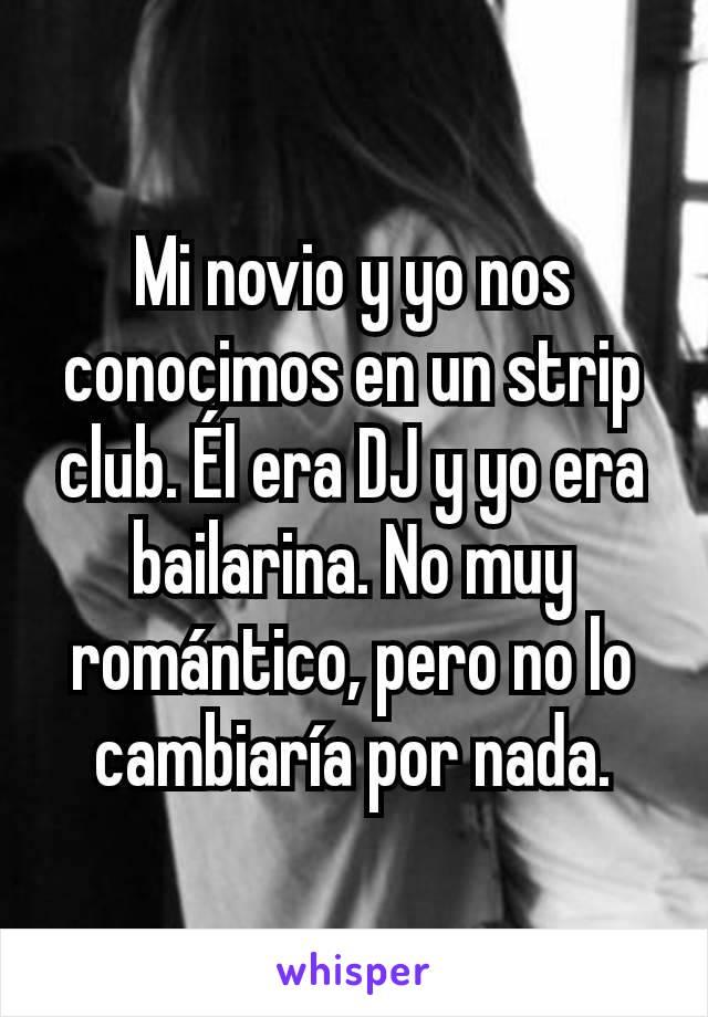 Mi novio y yo nos conocimos en un strip club. Él era DJ y yo era bailarina. No muy romántico, pero no lo cambiaría por nada.