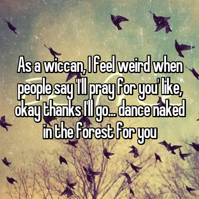 As a wiccan, I feel weird when people say 'I'll pray for you' like, okay thanks I'll go... dance naked in the forest for you 😂😂😂