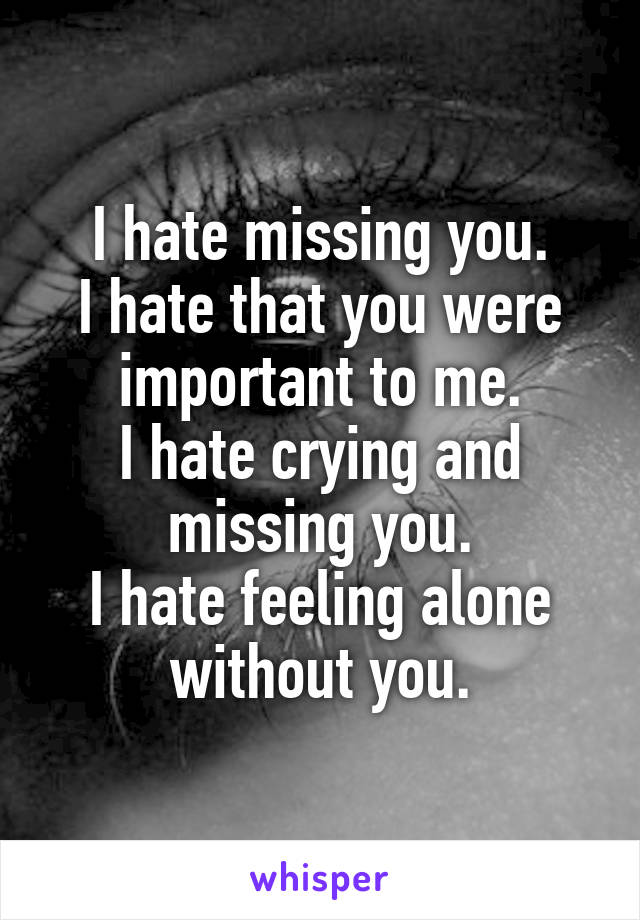 i hate missing you i hate that you were important to me