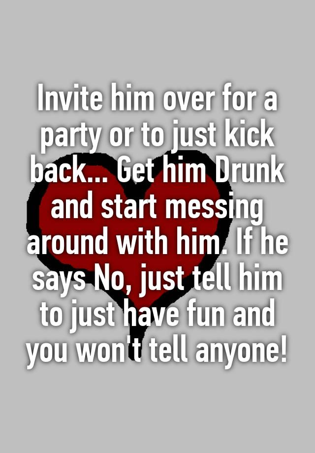 how to get him to invite you over