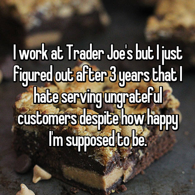 I work at Trader Joe's but I just figured out after 3 years that I hate serving ungrateful customers despite how happy I'm supposed to be.