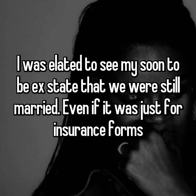 I was elated to see my soon to be ex state that we were still married. Even if it was just for insurance forms
