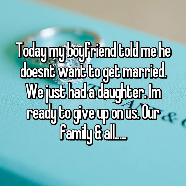 Today my boyfriend told me he doesnt want to get married. We just had a daughter. Im ready to give up on us. Our family & all.....