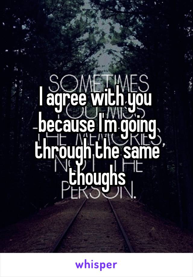 i agree with you because i m going through the same thoughs