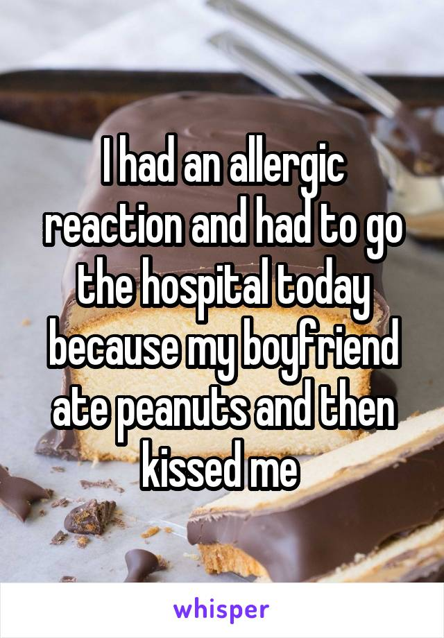 I had an allergic reaction and had to go the hospital today because my boyfriend ate peanuts and then kissed me