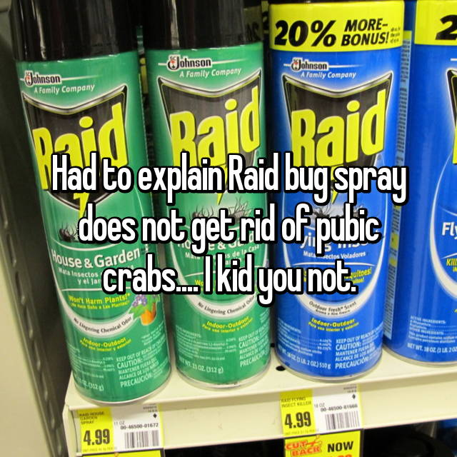Had to explain Raid bug spray does not get rid of pubic crabs.... I kid you not.