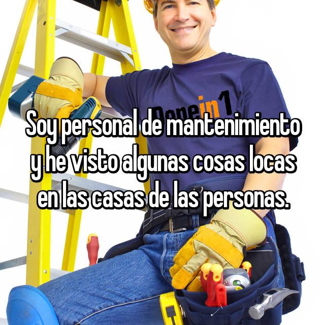 Soy personal de mantenimiento y he visto algunas cosas locas en las casas de las personas.