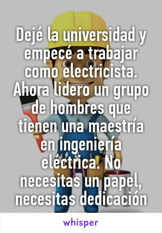 Dejé la universidad y empecé a trabajar como electricista. Ahora lidero un grupo de hombres que tienen una maestría en ingeniería eléctrica. No necesitas un papel, necesitas dedicación