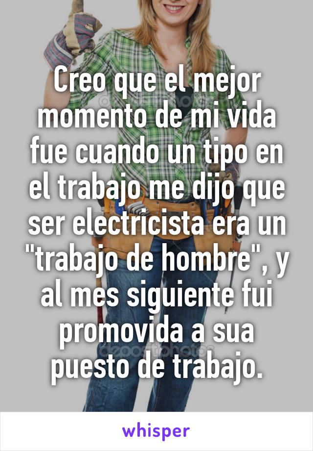 """Creo que el mejor momento de mi vida fue cuando un tipo en el trabajo me dijo que ser electricista era un """"trabajo de hombre"""", y al mes siguiente fui promovida a sua puesto de trabajo."""