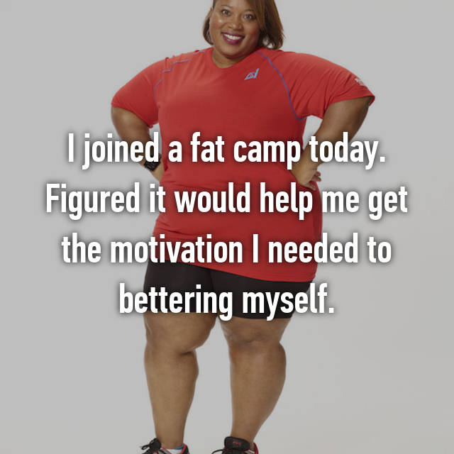 I joined a fat camp today. Figured it would help me get the motivation I needed to bettering myself.