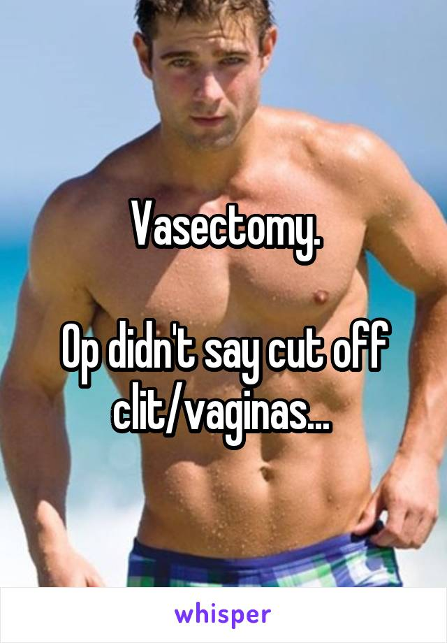 Vasectomy. Op didn't say cut off clit/vaginas...