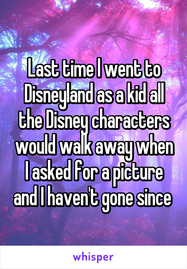 Last time I went to Disneyland as a kid all the Disney characters would walk away when I asked for a picture and I haven't gone since