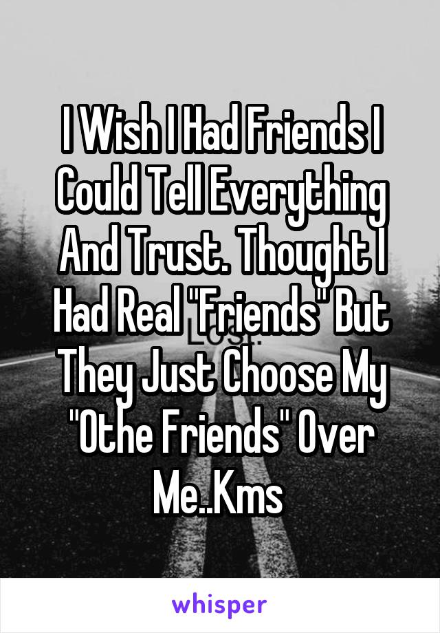 i wish i had friends i could tell everything and trust thought i