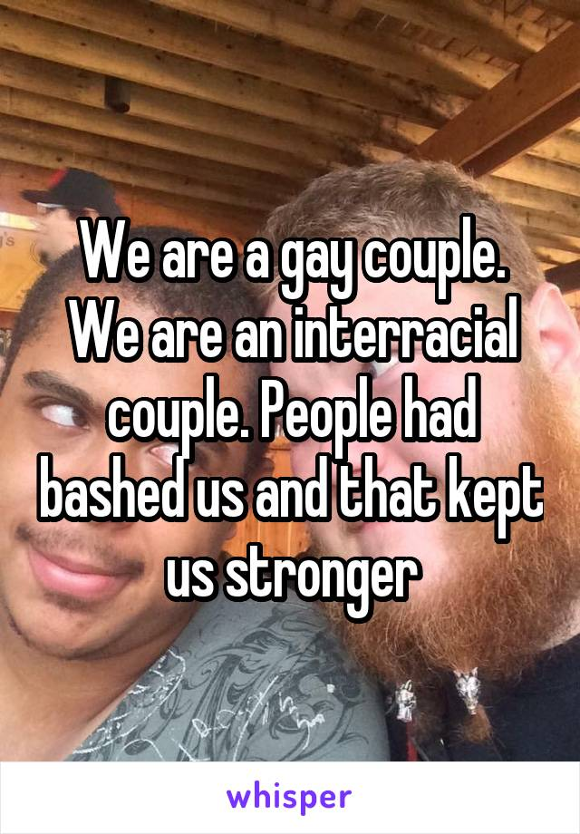 We are a gay couple. We are an interracial couple. People had bashed us and that kept us stronger