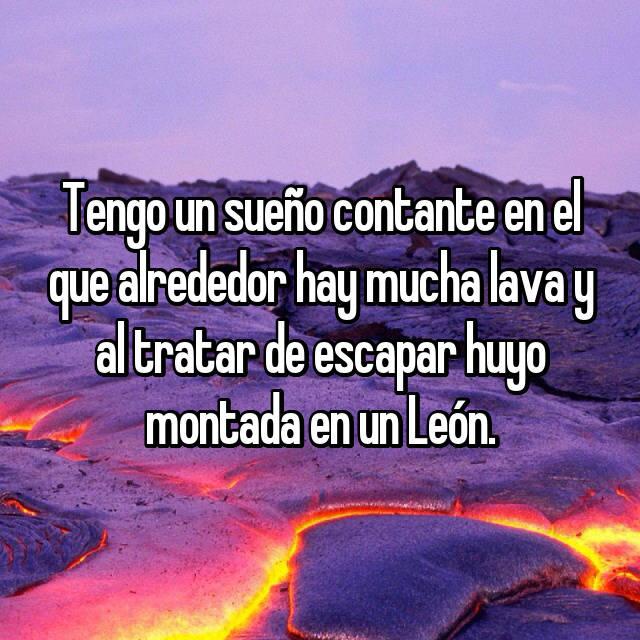 Tengo un sueño contante en el que alrededor hay mucha lava y al tratar de escapar huyo montada en un León.