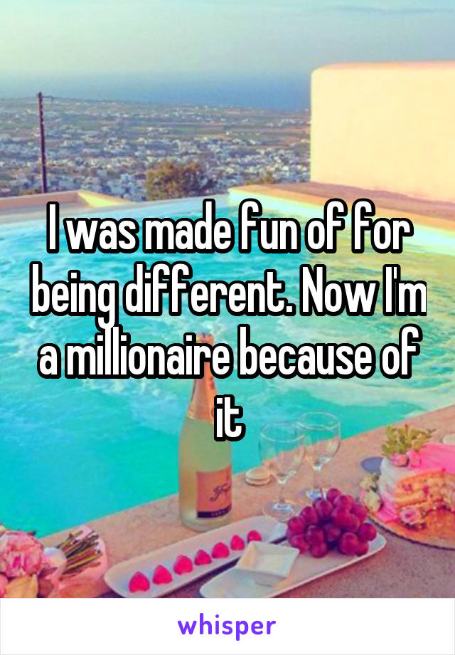 I was made fun of for being different. Now I'm a millionaire because of it