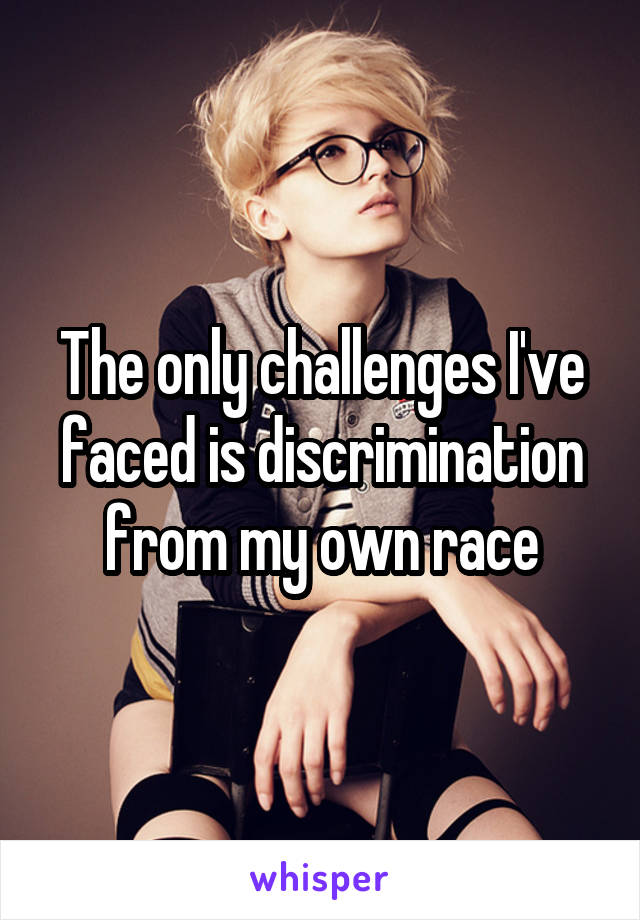 The only challenges I've faced is discrimination from my own race