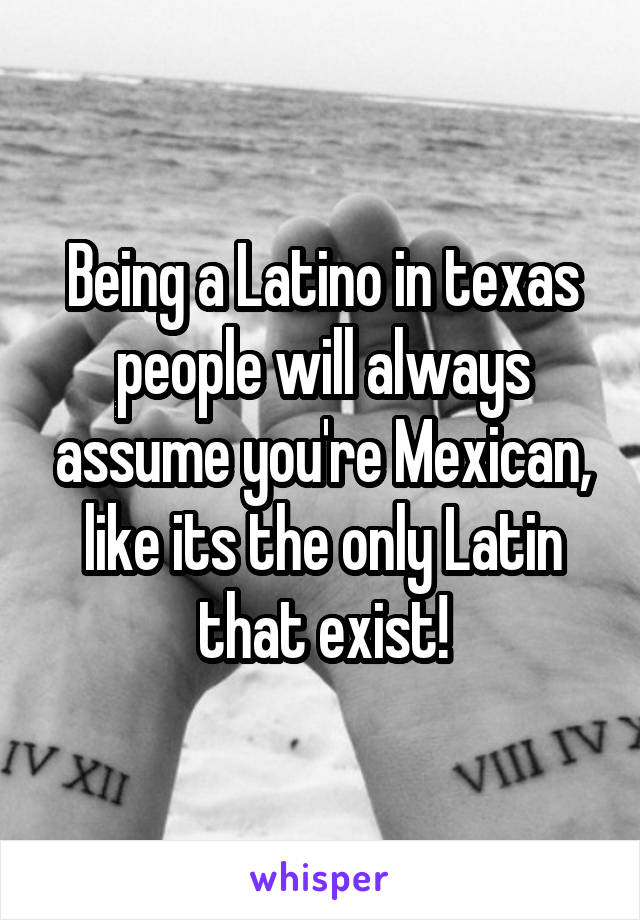 Being a Latino in texas people will always assume you're Mexican, like its the only Latin that exist!