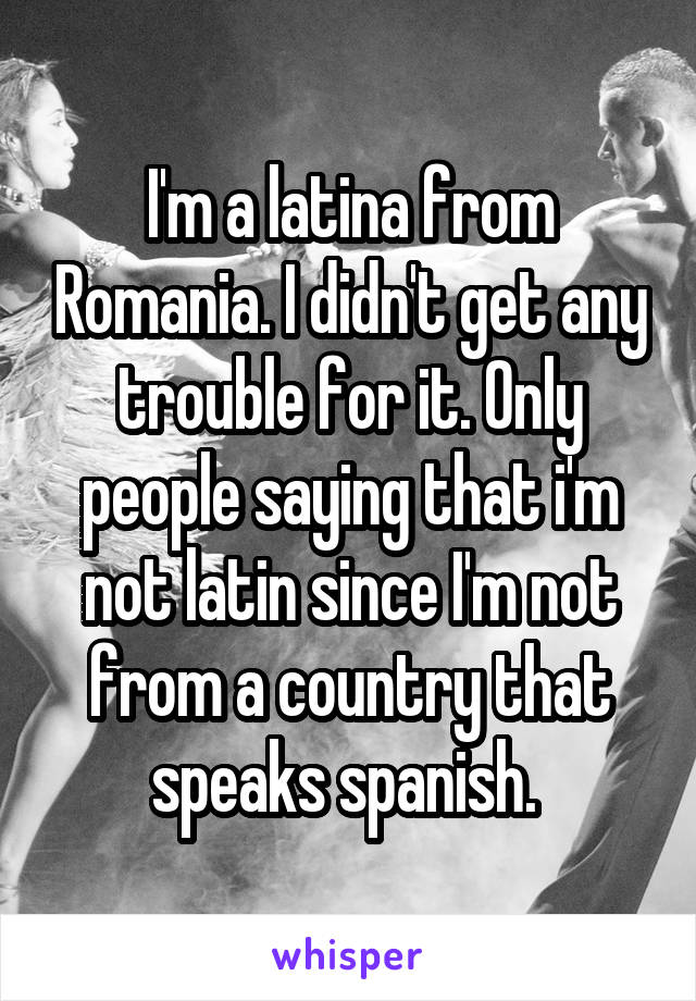 I'm a latina from Romania. I didn't get any trouble for it. Only people saying that i'm not latin since I'm not from a country that speaks spanish.