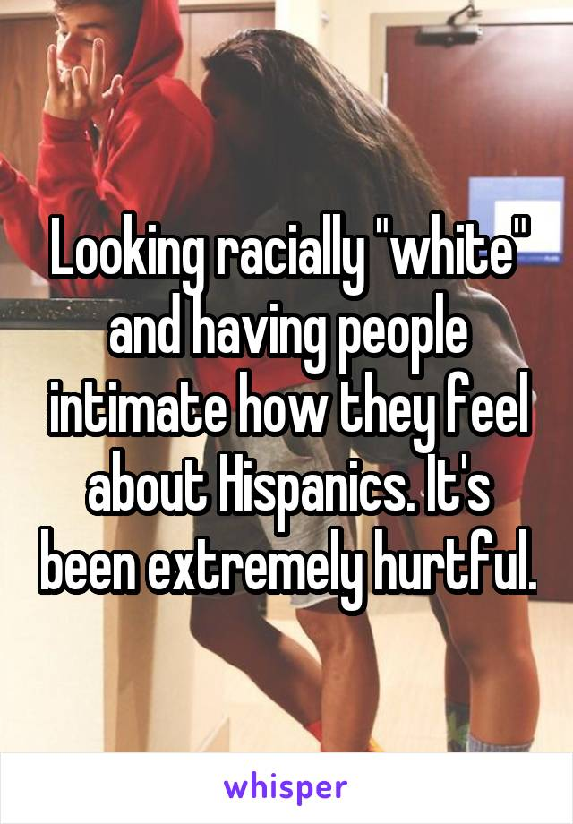 "Looking racially ""white"" and having people intimate how they feel about Hispanics. It's been extremely hurtful."
