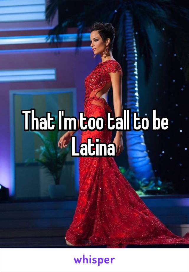 That I'm too tall to be Latina