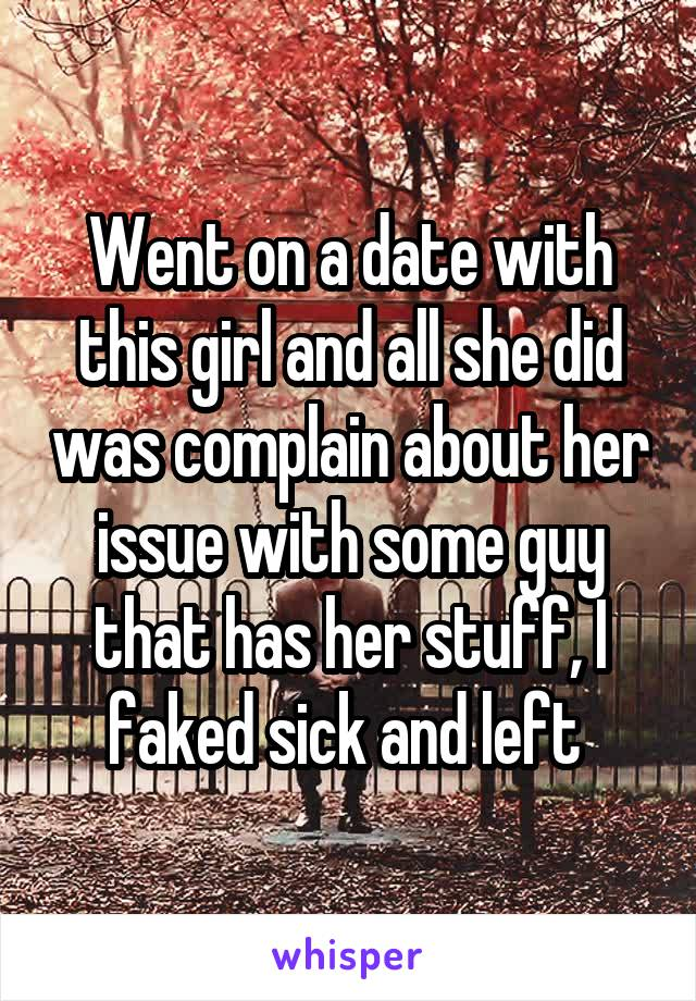 Went on a date with this girl and all she did was complain about her issue with some guy that has her stuff, I faked sick and left