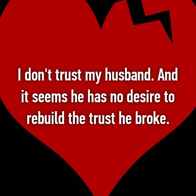 I don't trust my husband. And it seems he has no desire to rebuild the trust he broke.