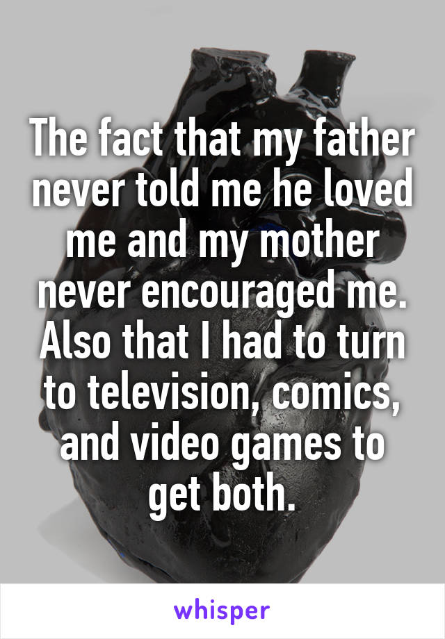The fact that my father never told me he loved me and my mother
