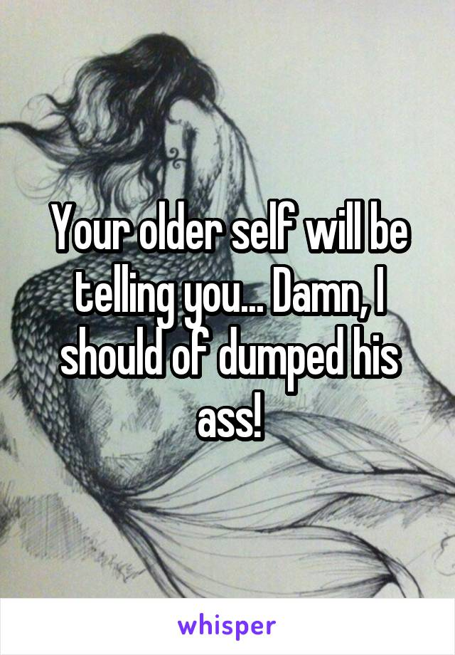 Your older self will be telling you    Damn, I should of dumped his ass!