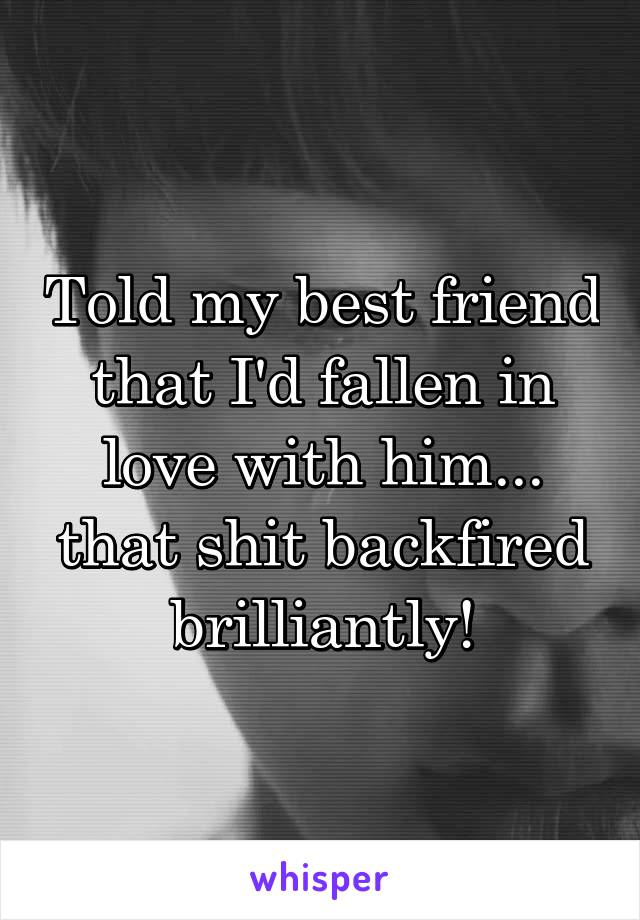Told my best friend that I'd fallen in love with him... that shit backfired brilliantly!