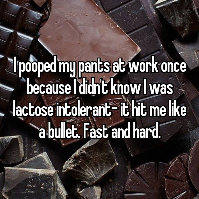 I pooped my pants at work once because I didn't know I was lactose intolerant- it hit me like a bullet. Fast and hard.