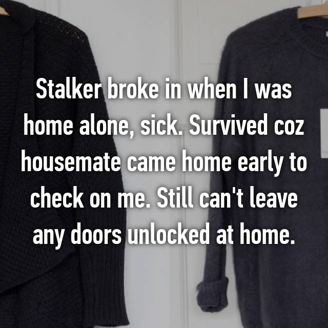 Stalker broke in when I was home alone, sick. Survived coz housemate came home early to check on me. Still can't leave any doors unlocked at home.